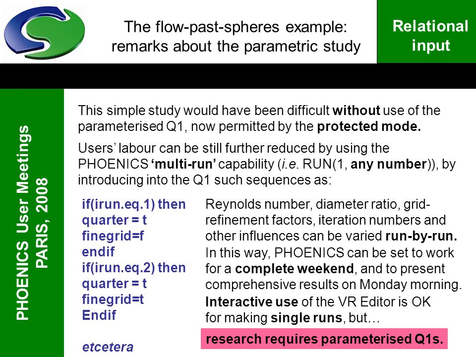 PHOENICS User Meetings PARIS, 2008 Relational input The flow-past-spheres example: remarks about the parametric study This simple study would have been difficult without use of the parameterised Q1, now permitted by the protected mode.