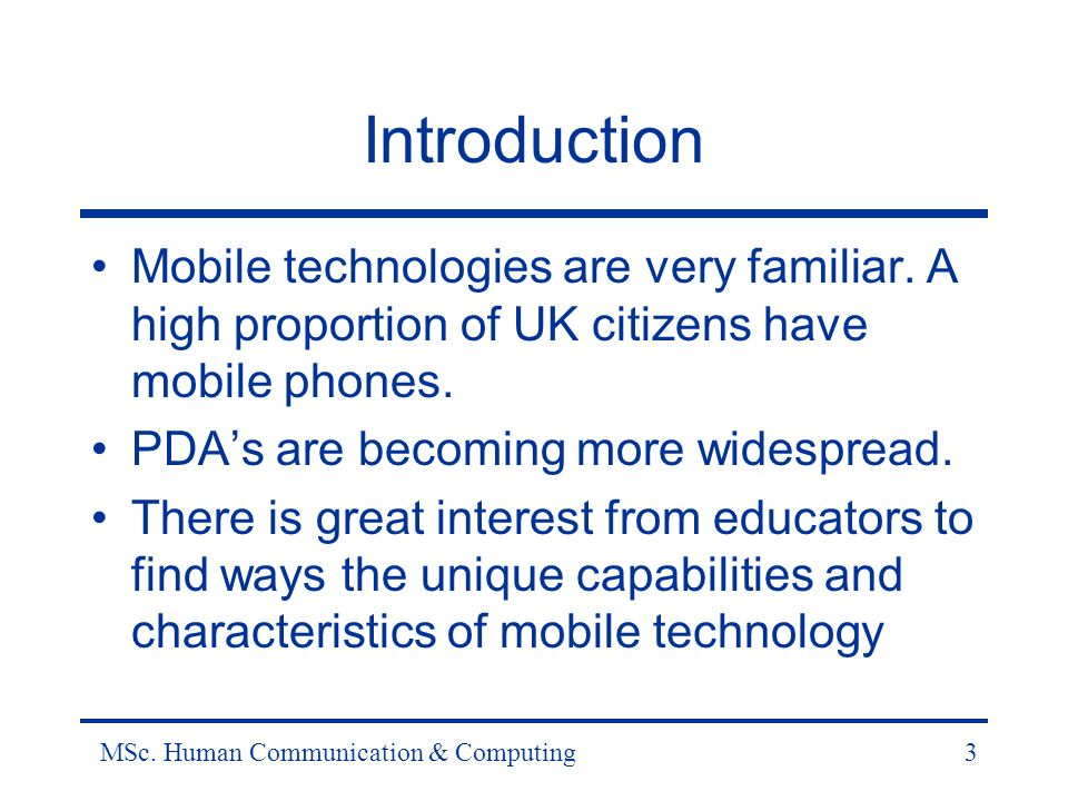 MSc. Human Communication & Computing3 Introduction Mobile technologies are very familiar.