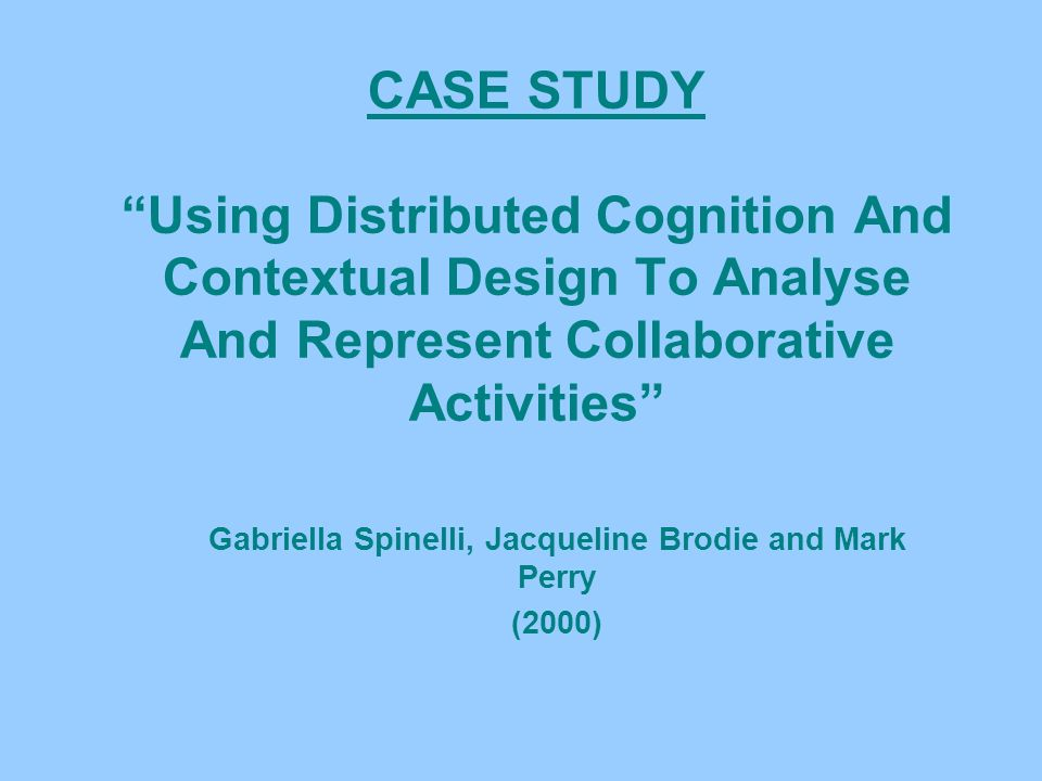 CASE STUDY Using Distributed Cognition And Contextual Design To Analyse And Represent Collaborative Activities Gabriella Spinelli, Jacqueline Brodie and Mark Perry (2000)