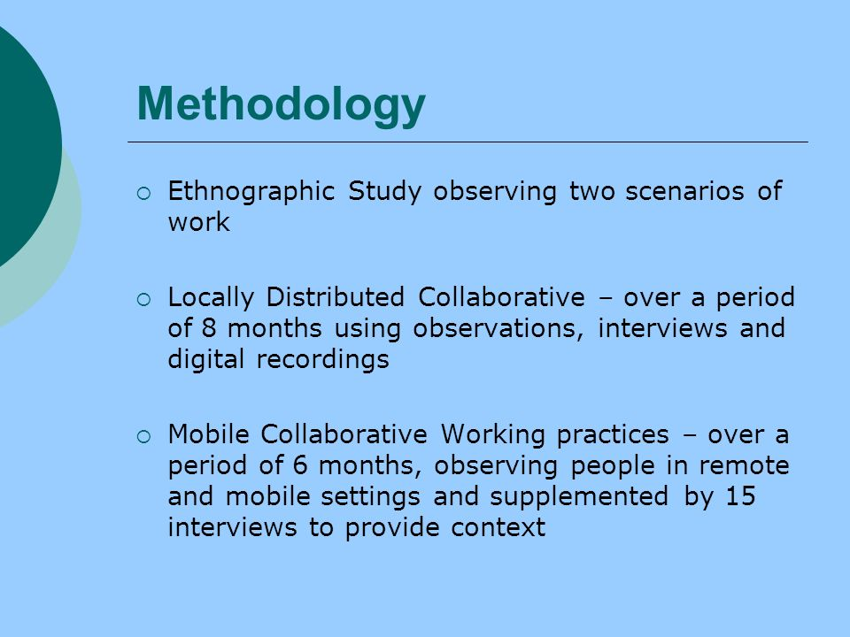 Methodology Ethnographic Study observing two scenarios of work Locally Distributed Collaborative – over a period of 8 months using observations, interviews and digital recordings Mobile Collaborative Working practices – over a period of 6 months, observing people in remote and mobile settings and supplemented by 15 interviews to provide context