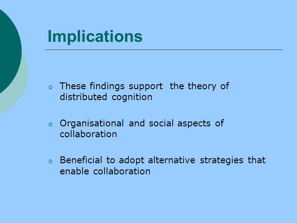 Implications o These findings support the theory of distributed cognition o Organisational and social aspects of collaboration o Beneficial to adopt alternative strategies that enable collaboration