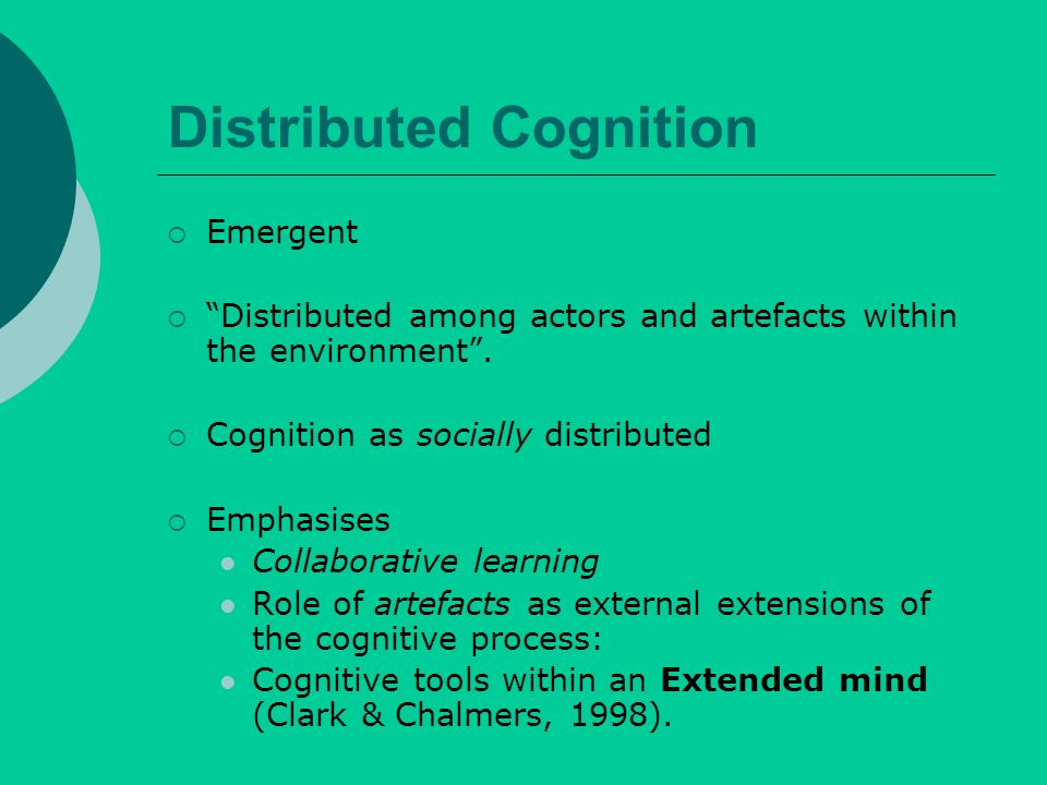 Distributed Cognition Emergent Distributed among actors and artefacts within the environment.