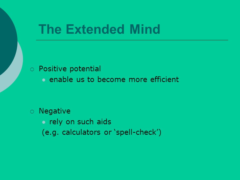 The Extended Mind Positive potential enable us to become more efficient Negative rely on such aids (e.g.