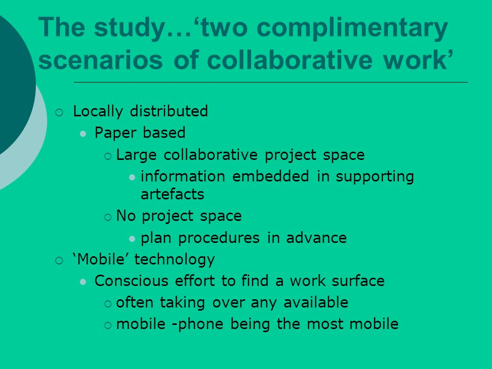 The study…two complimentary scenarios of collaborative work Locally distributed Paper based Large collaborative project space information embedded in supporting artefacts No project space plan procedures in advance Mobile technology Conscious effort to find a work surface often taking over any available mobile -phone being the most mobile
