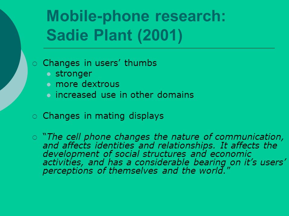 Mobile-phone research: Sadie Plant (2001) Changes in users thumbs stronger more dextrous increased use in other domains Changes in mating displays The cell phone changes the nature of communication, and affects identities and relationships.