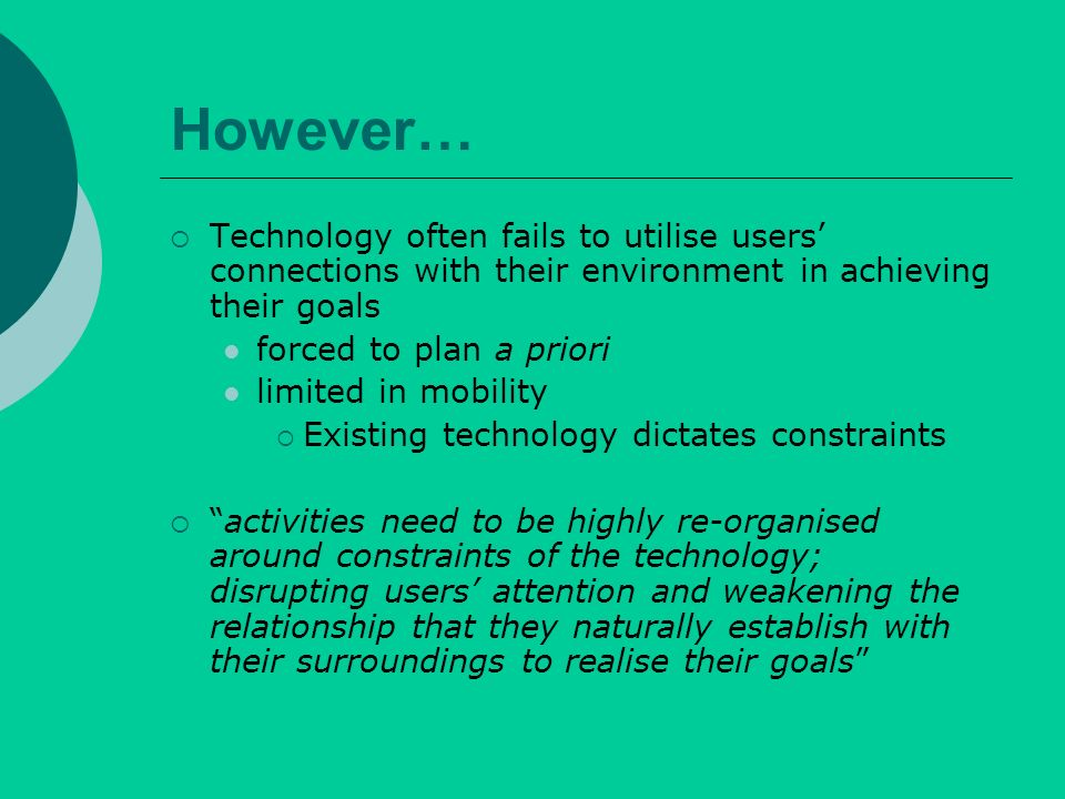 However… Technology often fails to utilise users connections with their environment in achieving their goals forced to plan a priori limited in mobility Existing technology dictates constraints activities need to be highly re-organised around constraints of the technology; disrupting users attention and weakening the relationship that they naturally establish with their surroundings to realise their goals