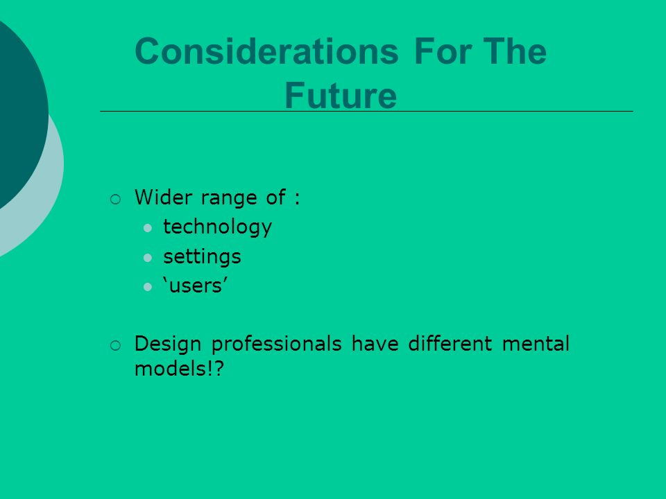 Wider range of : technology settings users Design professionals have different mental models!.