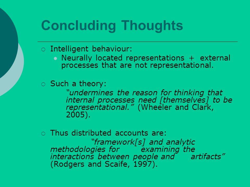 Concluding Thoughts Intelligent behaviour: Neurally located representations + external processes that are not representational.