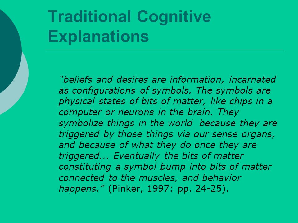 Traditional Cognitive Explanations beliefs and desires are information, incarnated as configurations of symbols.
