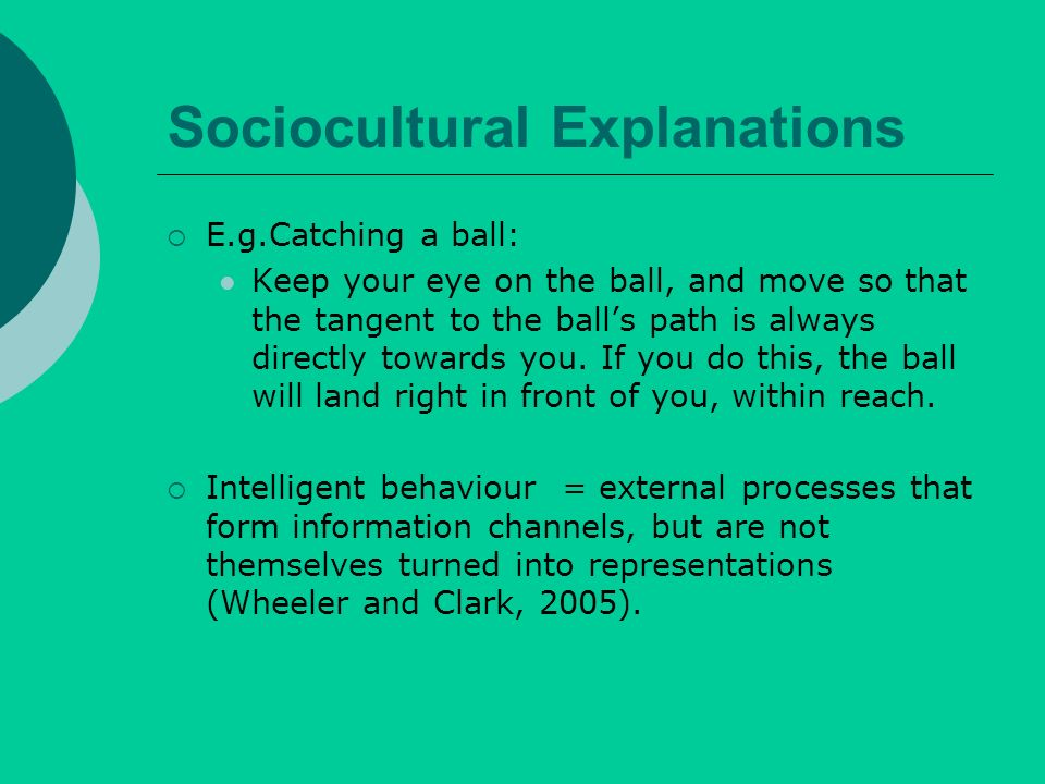 Sociocultural Explanations E.g.Catching a ball: Keep your eye on the ball, and move so that the tangent to the balls path is always directly towards you.