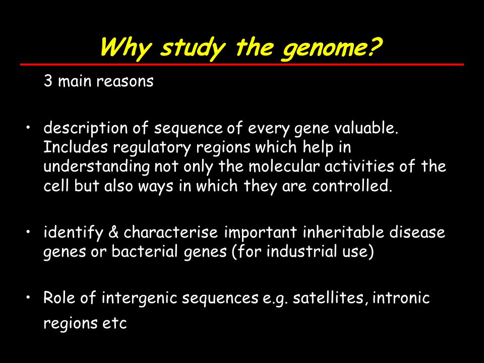 Why study the genome. 3 main reasons description of sequence of every gene valuable.