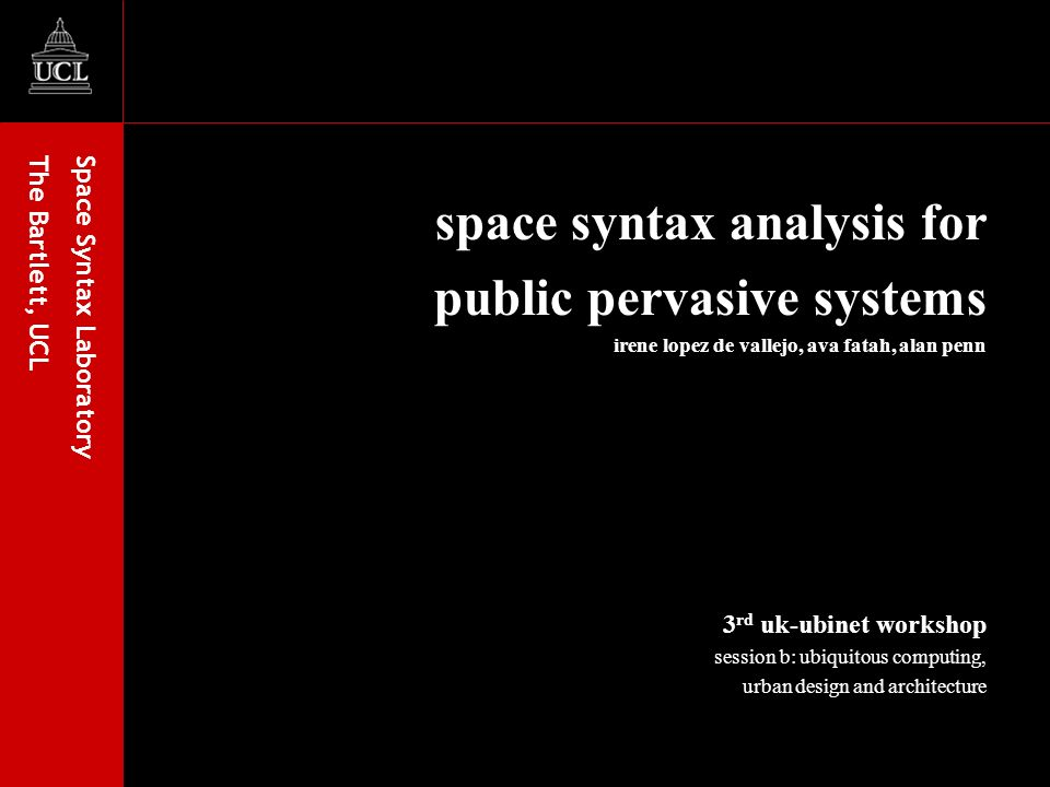 Space Syntax Laboratory The Bartlett, UCL space syntax analysis for public pervasive systems irene lopez de vallejo, ava fatah, alan penn 3 rd uk-ubinet workshop session b: ubiquitous computing, urban design and architecture