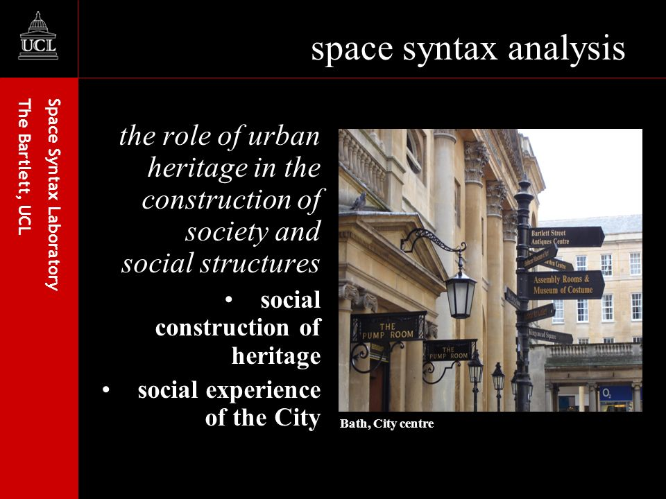 Space Syntax Laboratory The Bartlett, UCL space syntax analysis the role of urban heritage in the construction of society and social structures social construction of heritage social experience of the City Bath, City centre