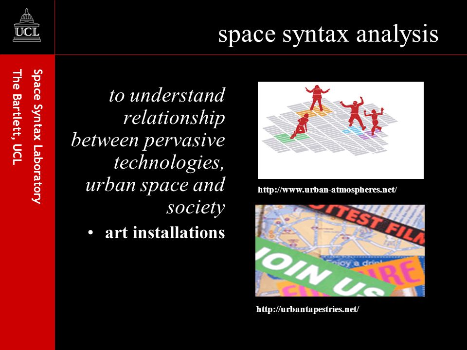 Space Syntax Laboratory The Bartlett, UCL space syntax analysis to understand relationship between pervasive technologies, urban space and society art installations http://www.urban-atmospheres.net/ http://urbantapestries.net/