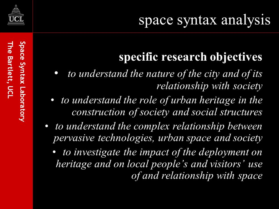Space Syntax Laboratory The Bartlett, UCL space syntax analysis specific research objectives to understand the nature of the city and of its relationship with society to understand the role of urban heritage in the construction of society and social structures to understand the complex relationship between pervasive technologies, urban space and society to investigate the impact of the deployment on heritage and on local peoples and visitors use of and relationship with space