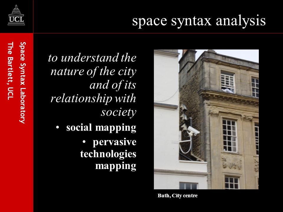Space Syntax Laboratory The Bartlett, UCL space syntax analysis to understand the nature of the city and of its relationship with society social mapping pervasive technologies mapping Bath, City centre