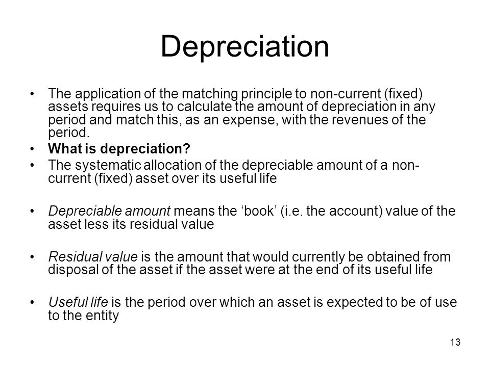 13 Depreciation The application of the matching principle to non-current (fixed) assets requires us to calculate the amount of depreciation in any period and match this, as an expense, with the revenues of the period.