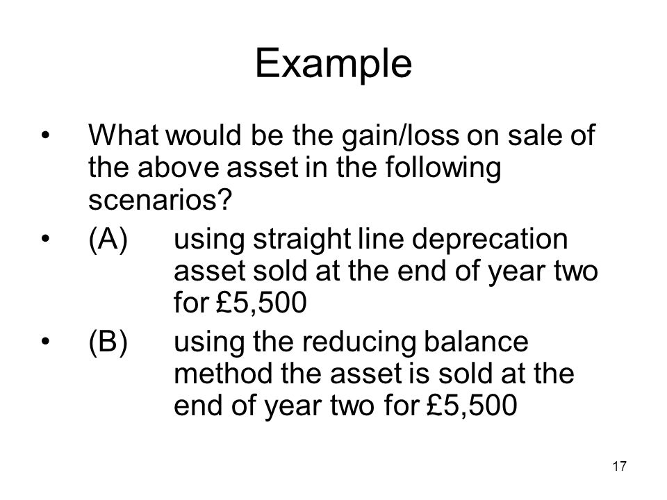 17 Example What would be the gain/loss on sale of the above asset in the following scenarios.