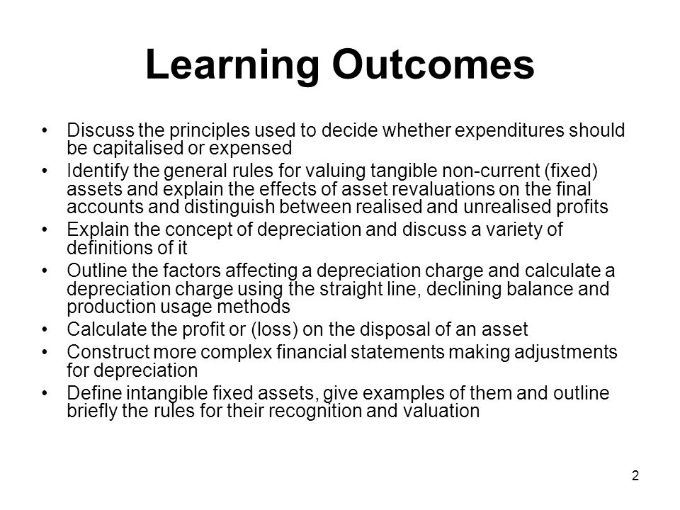 2 Learning Outcomes Discuss the principles used to decide whether expenditures should be capitalised or expensed Identify the general rules for valuing tangible non-current (fixed) assets and explain the effects of asset revaluations on the final accounts and distinguish between realised and unrealised profits Explain the concept of depreciation and discuss a variety of definitions of it Outline the factors affecting a depreciation charge and calculate a depreciation charge using the straight line, declining balance and production usage methods Calculate the profit or (loss) on the disposal of an asset Construct more complex financial statements making adjustments for depreciation Define intangible fixed assets, give examples of them and outline briefly the rules for their recognition and valuation