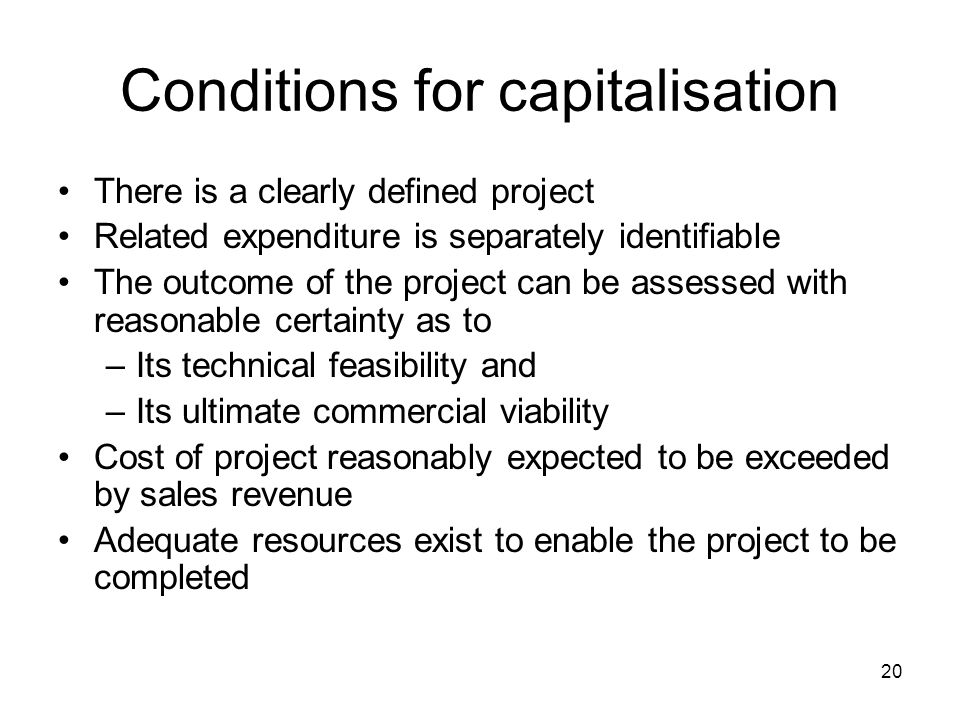 20 Conditions for capitalisation There is a clearly defined project Related expenditure is separately identifiable The outcome of the project can be assessed with reasonable certainty as to –Its technical feasibility and –Its ultimate commercial viability Cost of project reasonably expected to be exceeded by sales revenue Adequate resources exist to enable the project to be completed