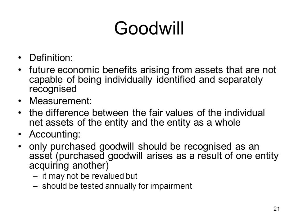 21 Goodwill Definition: future economic benefits arising from assets that are not capable of being individually identified and separately recognised Measurement: the difference between the fair values of the individual net assets of the entity and the entity as a whole Accounting: only purchased goodwill should be recognised as an asset (purchased goodwill arises as a result of one entity acquiring another) –it may not be revalued but –should be tested annually for impairment