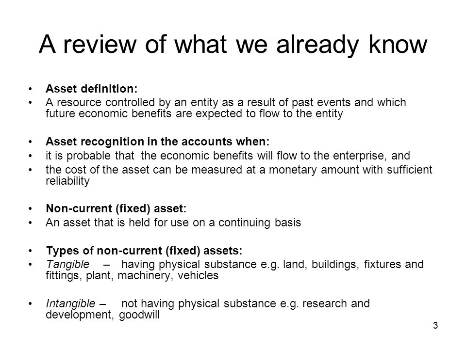 3 A review of what we already know Asset definition: A resource controlled by an entity as a result of past events and which future economic benefits are expected to flow to the entity Asset recognition in the accounts when: it is probable that the economic benefits will flow to the enterprise, and the cost of the asset can be measured at a monetary amount with sufficient reliability Non-current (fixed) asset: An asset that is held for use on a continuing basis Types of non-current (fixed) assets: Tangible – having physical substance e.g.