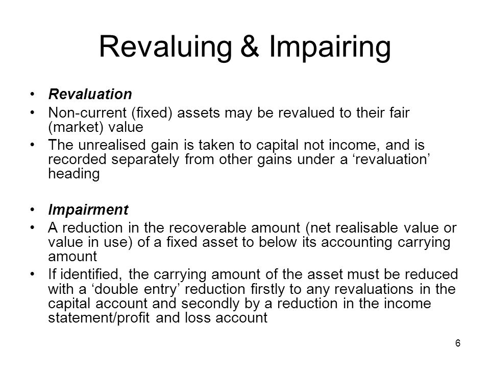 6 Revaluing & Impairing Revaluation Non-current (fixed) assets may be revalued to their fair (market) value The unrealised gain is taken to capital not income, and is recorded separately from other gains under a revaluation heading Impairment A reduction in the recoverable amount (net realisable value or value in use) of a fixed asset to below its accounting carrying amount If identified, the carrying amount of the asset must be reduced with a double entry reduction firstly to any revaluations in the capital account and secondly by a reduction in the income statement/profit and loss account