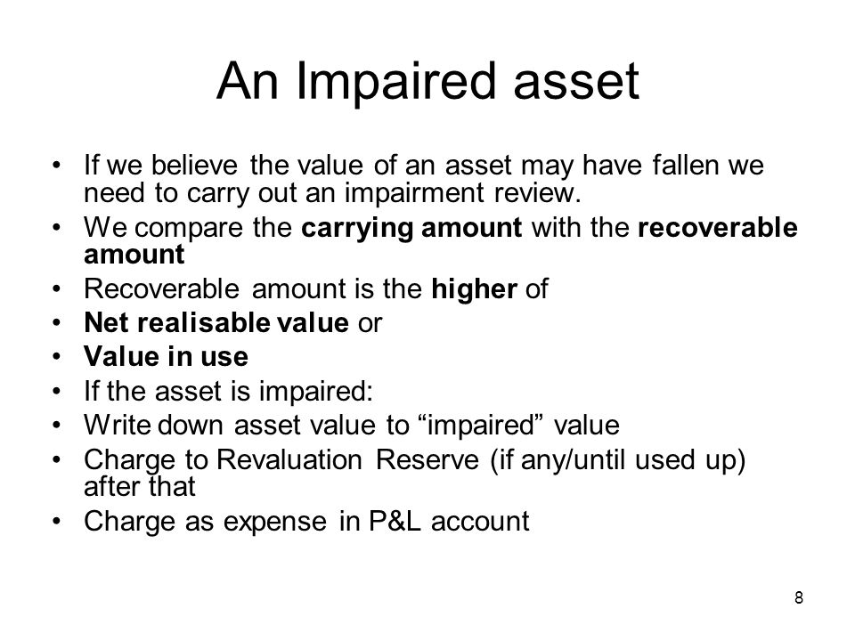 8 An Impaired asset If we believe the value of an asset may have fallen we need to carry out an impairment review.