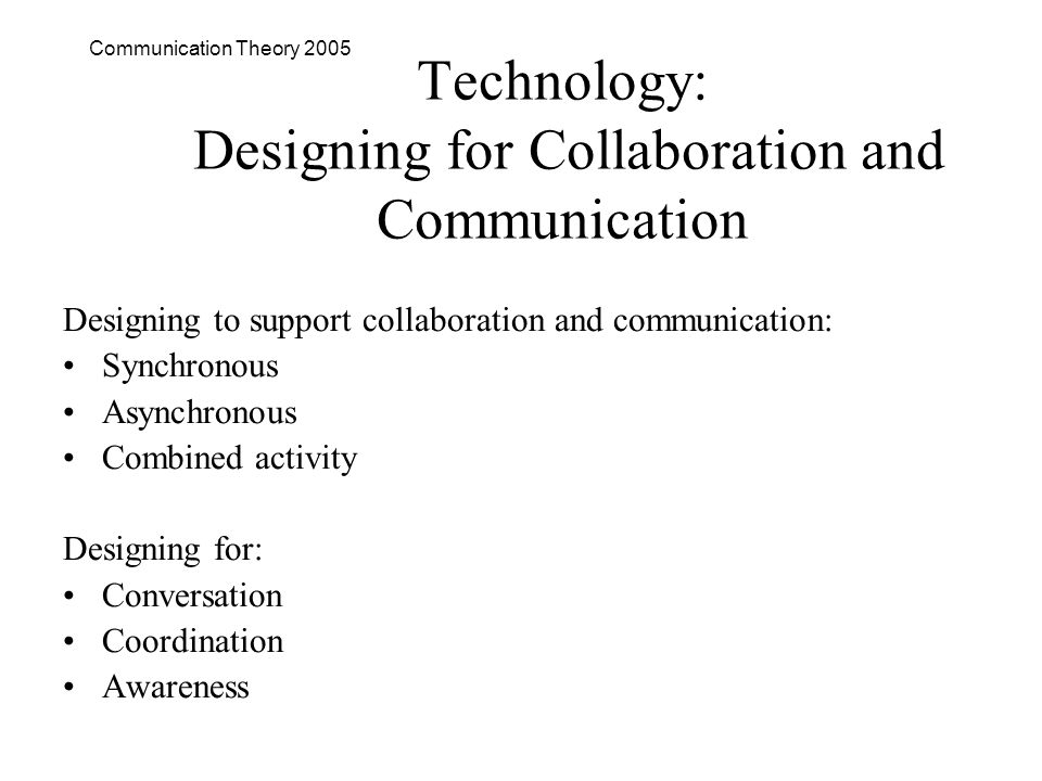 Communication Theory 2005 Technology: Designing for Collaboration and Communication Designing to support collaboration and communication: Synchronous Asynchronous Combined activity Designing for: Conversation Coordination Awareness