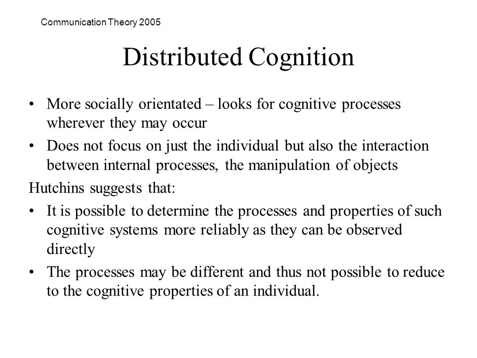 Communication Theory 2005 Distributed Cognition More socially orientated – looks for cognitive processes wherever they may occur Does not focus on just the individual but also the interaction between internal processes, the manipulation of objects Hutchins suggests that: It is possible to determine the processes and properties of such cognitive systems more reliably as they can be observed directly The processes may be different and thus not possible to reduce to the cognitive properties of an individual.