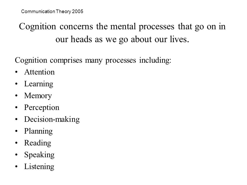 Communication Theory 2005 Cognition concerns the mental processes that go on in our heads as we go about our lives.