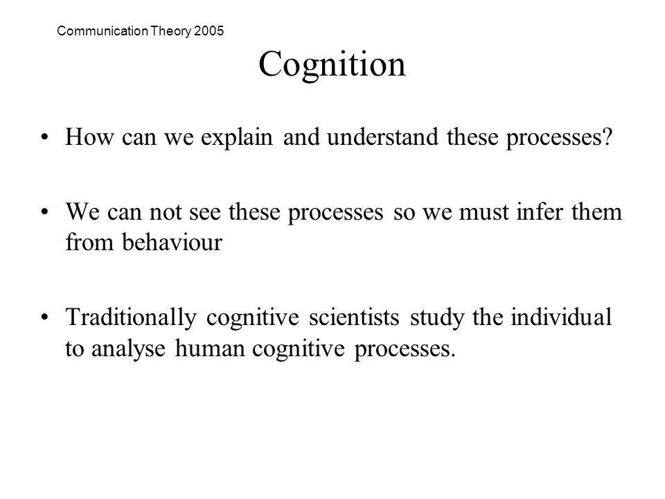 Communication Theory 2005 Cognition How can we explain and understand these processes.