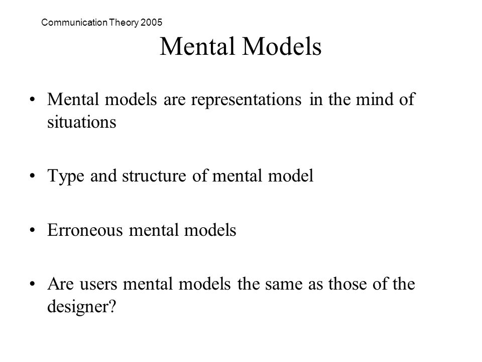 Communication Theory 2005 Mental Models Mental models are representations in the mind of situations Type and structure of mental model Erroneous mental models Are users mental models the same as those of the designer