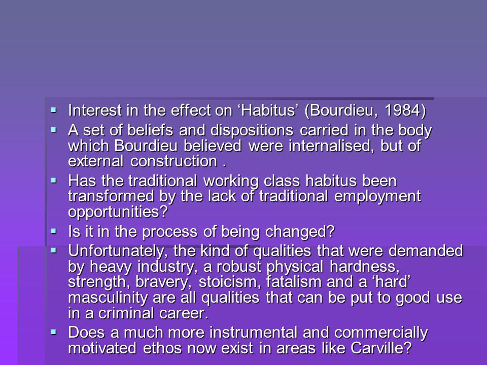 Interest in the effect on Habitus (Bourdieu, 1984) Interest in the effect on Habitus (Bourdieu, 1984) A set of beliefs and dispositions carried in the body which Bourdieu believed were internalised, but of external construction.