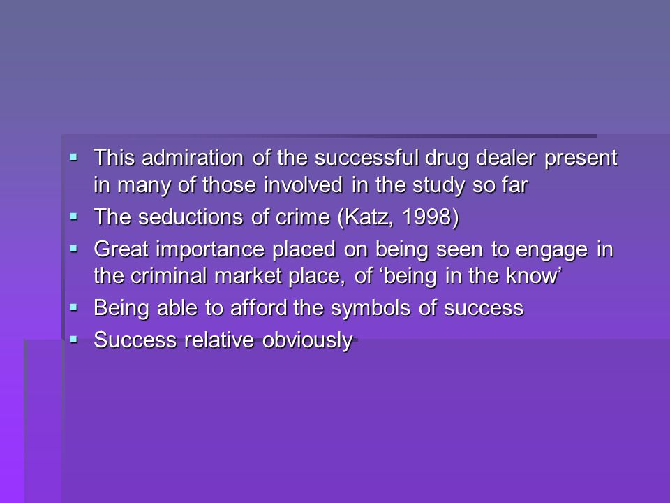 This admiration of the successful drug dealer present in many of those involved in the study so far This admiration of the successful drug dealer present in many of those involved in the study so far The seductions of crime (Katz, 1998) The seductions of crime (Katz, 1998) Great importance placed on being seen to engage in the criminal market place, of being in the know Great importance placed on being seen to engage in the criminal market place, of being in the know Being able to afford the symbols of success Being able to afford the symbols of success Success relative obviously Success relative obviously
