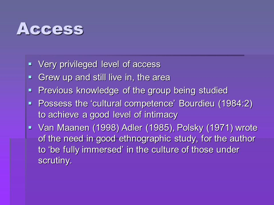 Access Very privileged level of access Very privileged level of access Grew up and still live in, the area Grew up and still live in, the area Previous knowledge of the group being studied Previous knowledge of the group being studied Possess the cultural competence Bourdieu (1984:2) to achieve a good level of intimacy Possess the cultural competence Bourdieu (1984:2) to achieve a good level of intimacy Van Maanen (1998) Adler (1985), Polsky (1971) wrote of the need in good ethnographic study, for the author to be fully immersed in the culture of those under scrutiny.