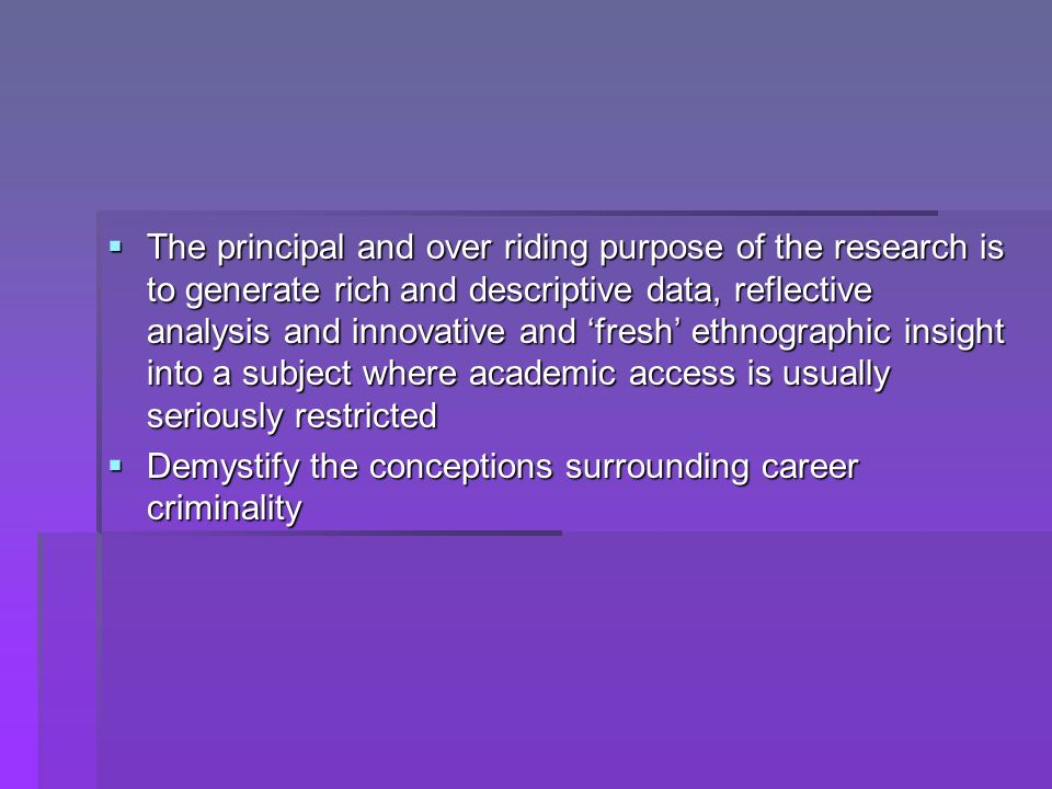 The principal and over riding purpose of the research is to generate rich and descriptive data, reflective analysis and innovative and fresh ethnographic insight into a subject where academic access is usually seriously restricted The principal and over riding purpose of the research is to generate rich and descriptive data, reflective analysis and innovative and fresh ethnographic insight into a subject where academic access is usually seriously restricted Demystify the conceptions surrounding career criminality Demystify the conceptions surrounding career criminality