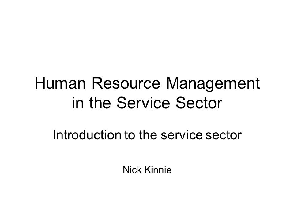 Human Resource Management in the Service Sector Introduction to the service sector Nick Kinnie