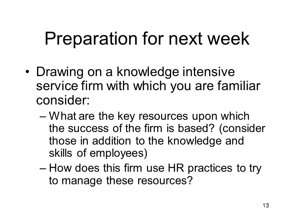 13 Preparation for next week Drawing on a knowledge intensive service firm with which you are familiar consider: –What are the key resources upon which the success of the firm is based.