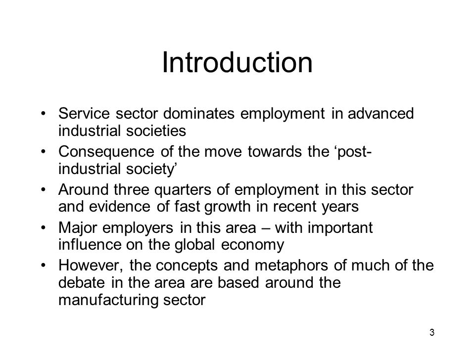 3 Introduction Service sector dominates employment in advanced industrial societies Consequence of the move towards the post- industrial society Around three quarters of employment in this sector and evidence of fast growth in recent years Major employers in this area – with important influence on the global economy However, the concepts and metaphors of much of the debate in the area are based around the manufacturing sector
