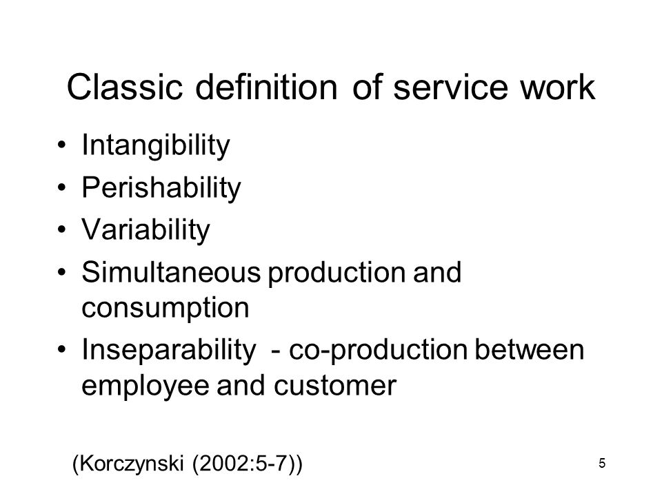 5 Classic definition of service work Intangibility Perishability Variability Simultaneous production and consumption Inseparability - co-production between employee and customer (Korczynski (2002:5-7))