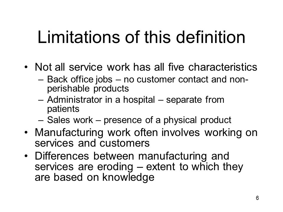 6 Limitations of this definition Not all service work has all five characteristics –Back office jobs – no customer contact and non- perishable products –Administrator in a hospital – separate from patients –Sales work – presence of a physical product Manufacturing work often involves working on services and customers Differences between manufacturing and services are eroding – extent to which they are based on knowledge