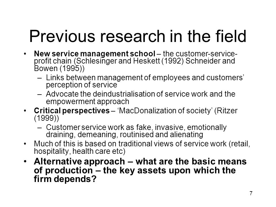 7 Previous research in the field New service management school – the customer-service- profit chain (Schlesinger and Heskett (1992) Schneider and Bowen (1995)) –Links between management of employees and customers perception of service –Advocate the deindustrialisation of service work and the empowerment approach Critical perspectives – MacDonalization of society (Ritzer (1999)) –Customer service work as fake, invasive, emotionally draining, demeaning, routinised and alienating Much of this is based on traditional views of service work (retail, hospitality, health care etc) Alternative approach – what are the basic means of production – the key assets upon which the firm depends