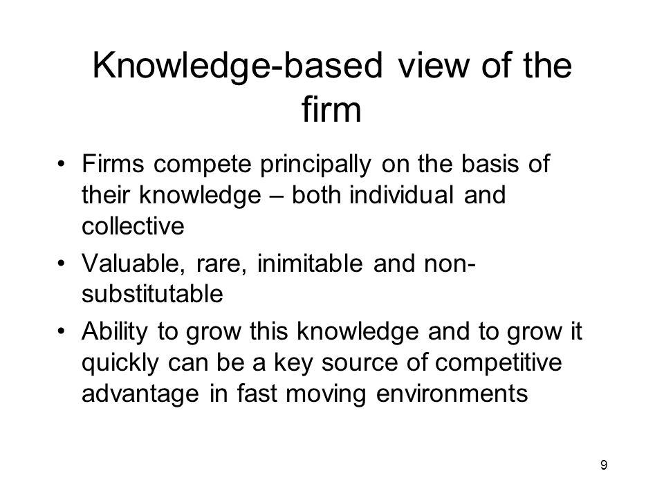 9 Knowledge-based view of the firm Firms compete principally on the basis of their knowledge – both individual and collective Valuable, rare, inimitable and non- substitutable Ability to grow this knowledge and to grow it quickly can be a key source of competitive advantage in fast moving environments