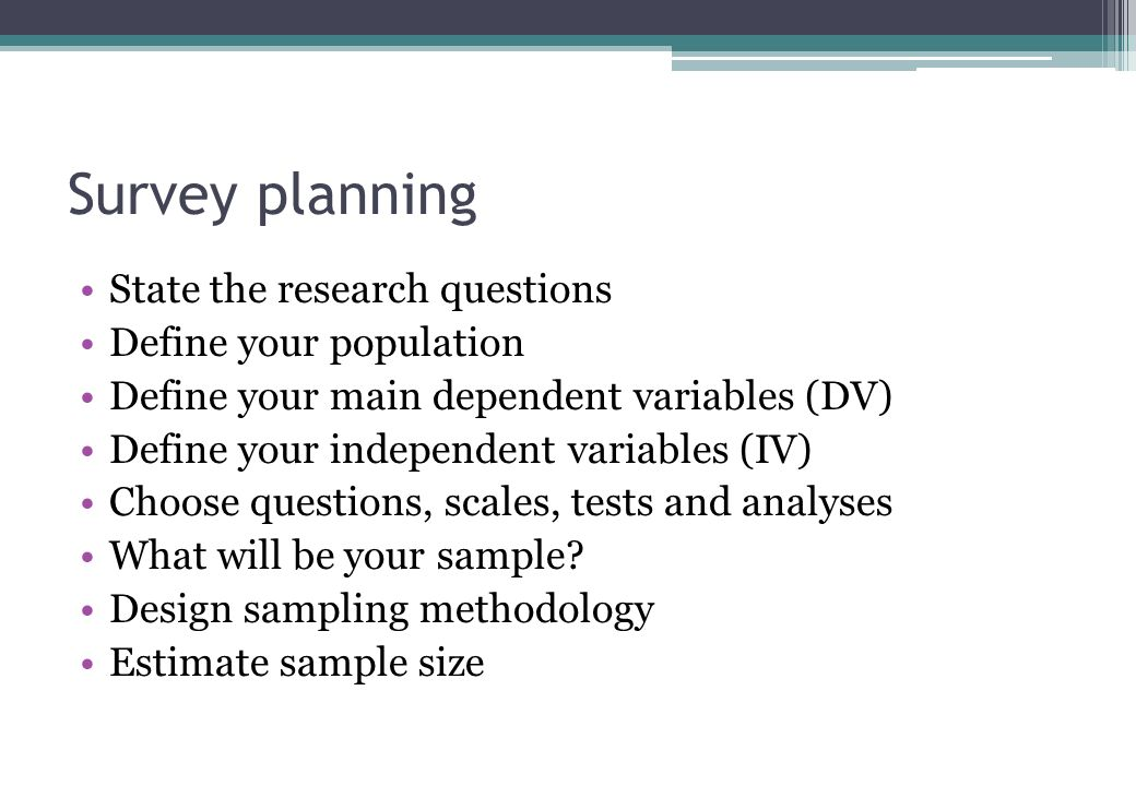 Survey planning State the research questions Define your population Define your main dependent variables (DV) Define your independent variables (IV) Choose questions, scales, tests and analyses What will be your sample.