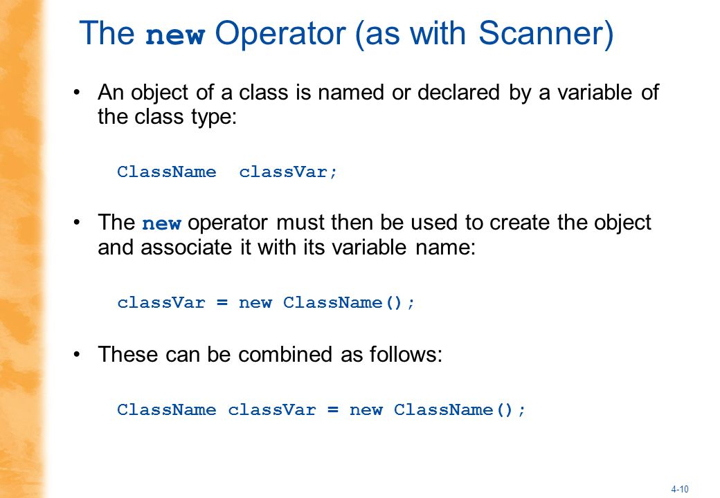 4-10 The new Operator (as with Scanner) An object of a class is named or declared by a variable of the class type: ClassName classVar; The new operator must then be used to create the object and associate it with its variable name: classVar = new ClassName(); These can be combined as follows: ClassName classVar = new ClassName();