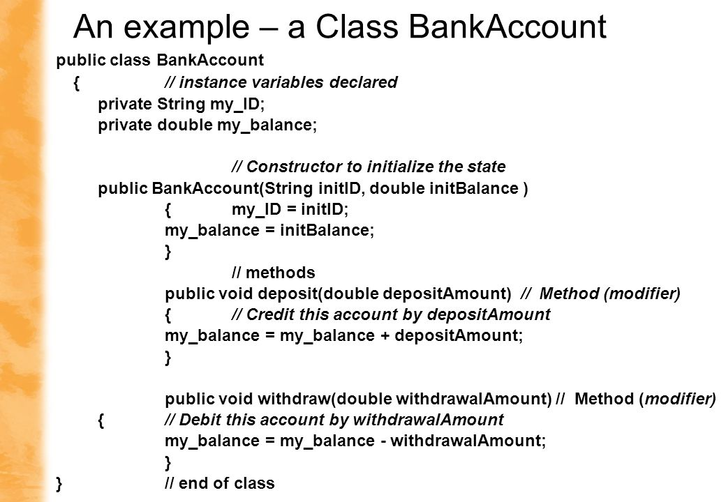 public class BankAccount { // instance variables declared private String my_ID; private double my_balance; // Constructor to initialize the state public BankAccount(String initID, double initBalance ) { my_ID = initID; my_balance = initBalance; } // methods public void deposit(double depositAmount) // Method (modifier) { // Credit this account by depositAmount my_balance = my_balance + depositAmount; } public void withdraw(double withdrawalAmount) // Method (modifier) {// Debit this account by withdrawalAmount my_balance = my_balance - withdrawalAmount; } }// end of class An example – a Class BankAccount