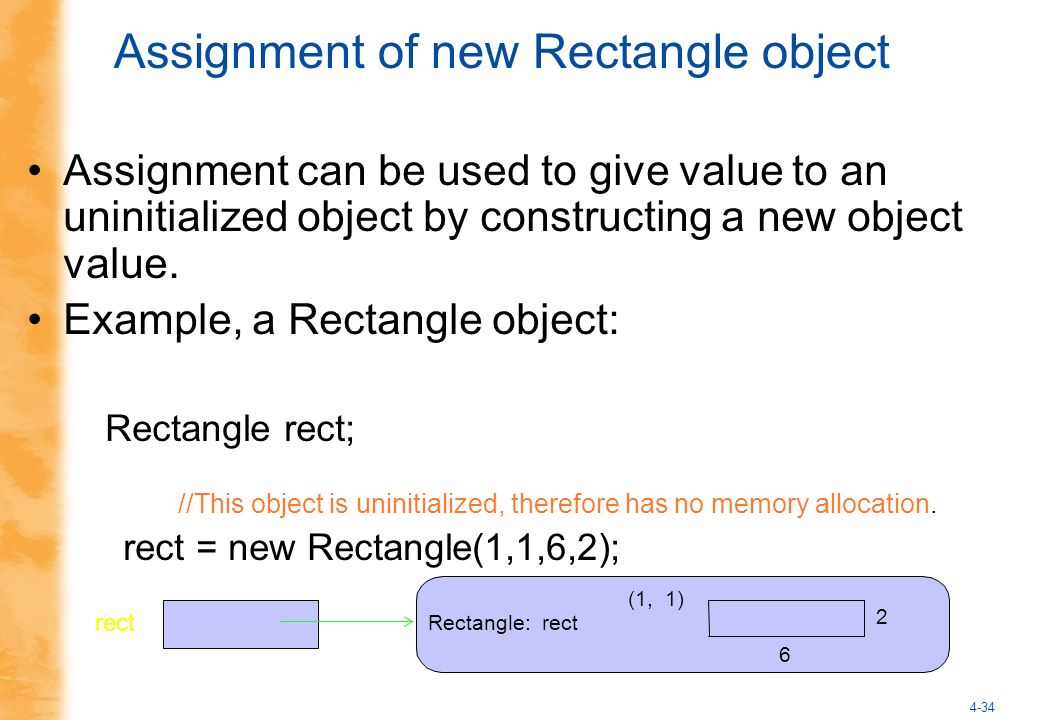 4-34 Assignment of new Rectangle object Rectangle: rect rect 6 2 (1, 1) Assignment can be used to give value to an uninitialized object by constructing a new object value.