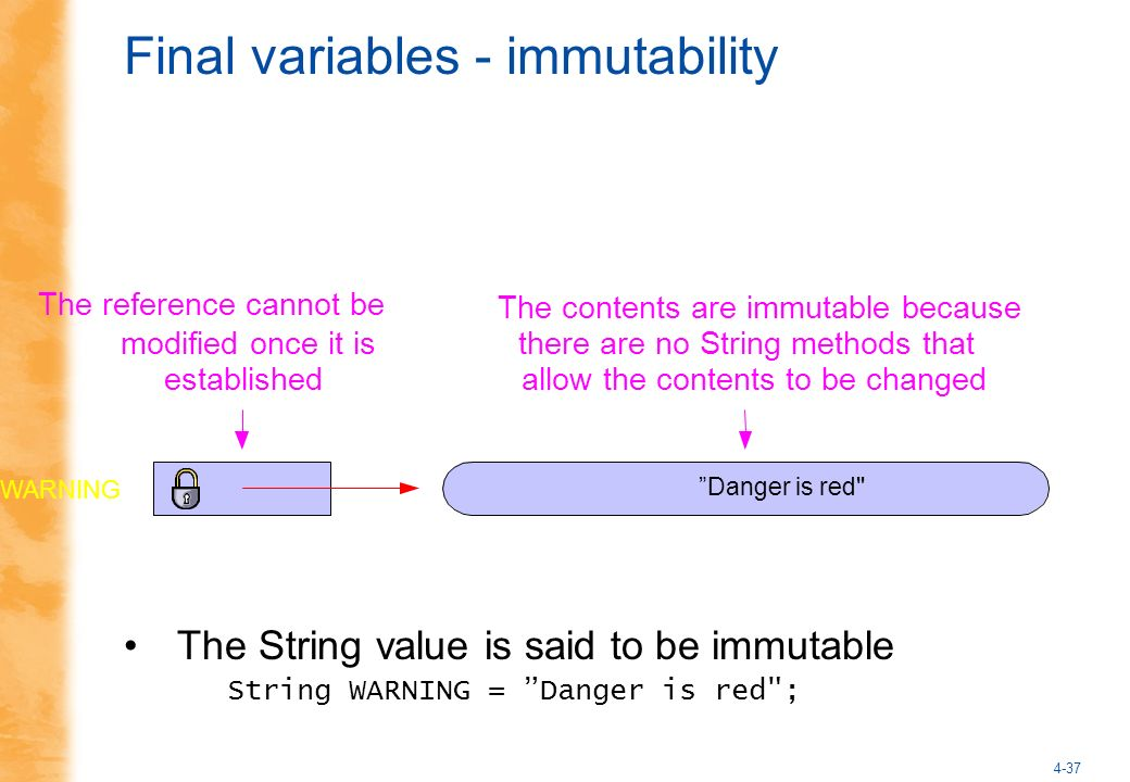 4-37 Final variables - immutability The String value is said to be immutable String WARNING = Danger is red ; Danger is red The contents are immutable because there are no String methods that allow the contents to be changed The reference cannot be modified once it is established WARNING