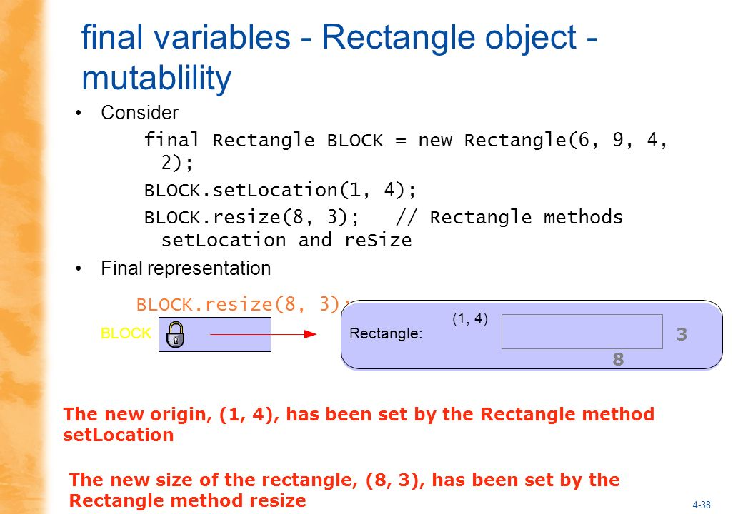 4-38 final variables - Rectangle object - mutablility Consider final Rectangle BLOCK = new Rectangle(6, 9, 4, 2); BLOCK.setLocation(1, 4); BLOCK.resize(8, 3); // Rectangle methods setLocation and reSize Final representation BLOCK.resize(8, 3); Rectangle:BLOCK (1, 4) The new size of the rectangle, (8, 3), has been set by the Rectangle method resize 8 3 The new origin, (1, 4), has been set by the Rectangle method setLocation